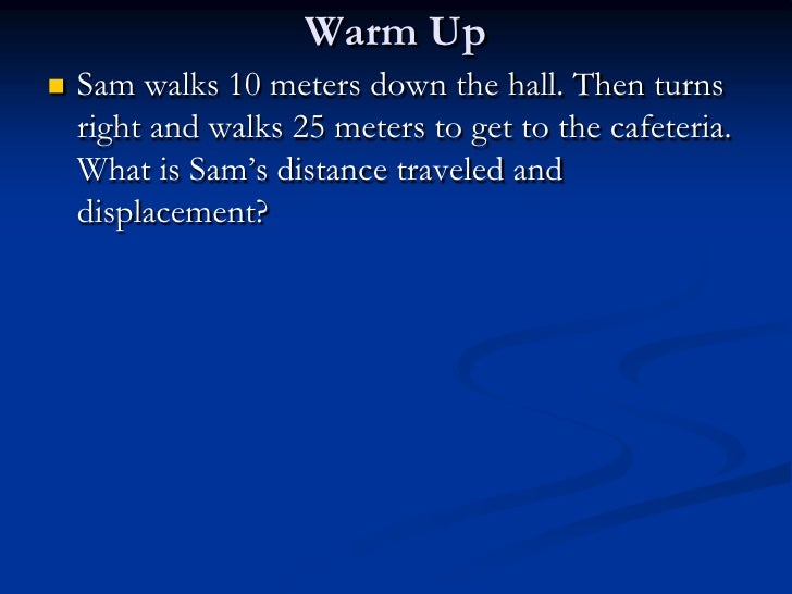 Warm Up<br />Sam walks 10 meters down the hall. Then turns right and walks 25 meters to get to the cafeteria. What is Sam'...