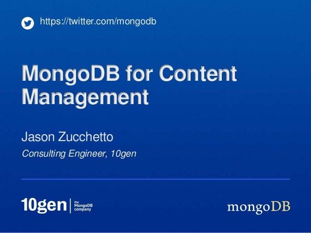 Consulting Engineer, 10genJason Zucchettohttps://twitter.com/mongodbMongoDB for ContentManagement