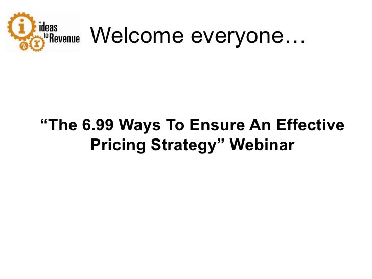"""Welcome everyone…<br />""""The 6.99 Ways To Ensure An Effective Pricing Strategy"""" Webinar<br />"""