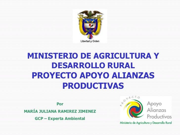 MINISTERIO DE AGRICULTURA Y DESARROLLO RURAL PROYECTO APOYO ALIANZAS PRODUCTIVAS Por MARÍA JULIANA RAMIREZ JIMENEZ GCP – E...