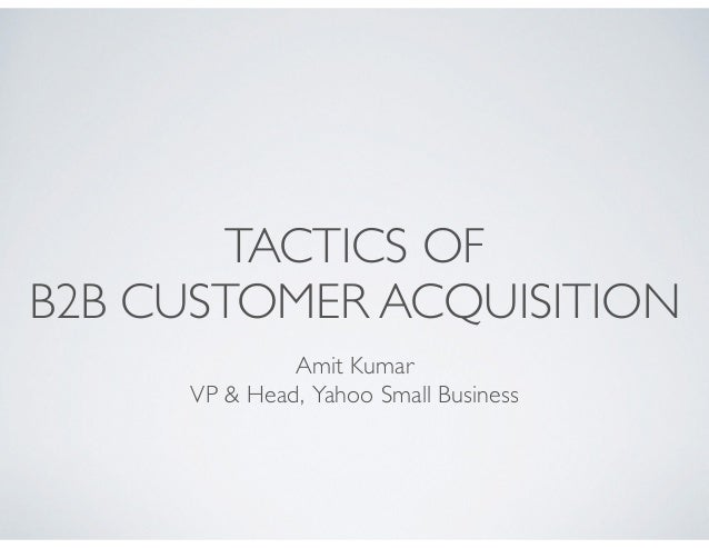 Amit Kumar   VP & Head, Yahoo Small Business TACTICS OF B2B CUSTOMER ACQUISITION
