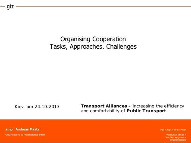 Organising Cooperation Tasks, Approaches, Challenges  Kiev, am 24.10.2013  ampAndreas Maatz Organisations- & Projektmanag...