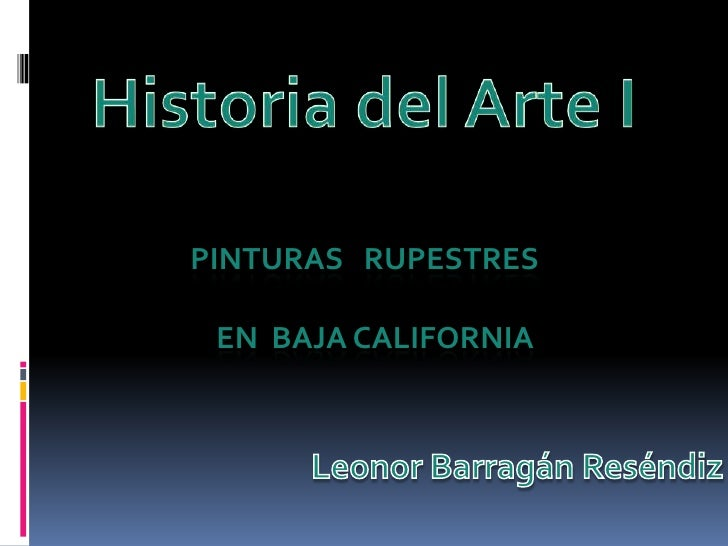 Historia del Arte I<br />Pinturasrupestres<br />            en  Baja California<br />Leonor BarragánReséndiz<br />