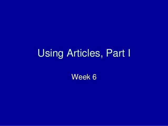 Using Articles, Part I Week 6