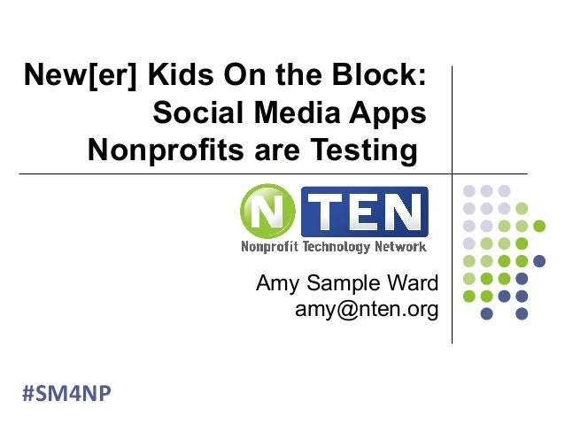 New[er] Kids On the Block: Social Media Apps Nonprofits are Testing #SM4NP Amy Sample Ward amy@nten.org