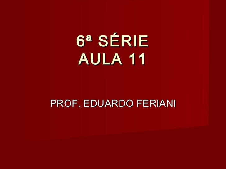 6ª SÉRIE    AULA 11PROF. EDUARDO FERIANI