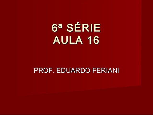 6ª SÉRIE AULA 16 PROF. EDUARDO FERIANI