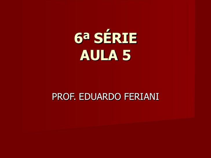 6ª SÉRIE     AULA 5PROF. EDUARDO FERIANI