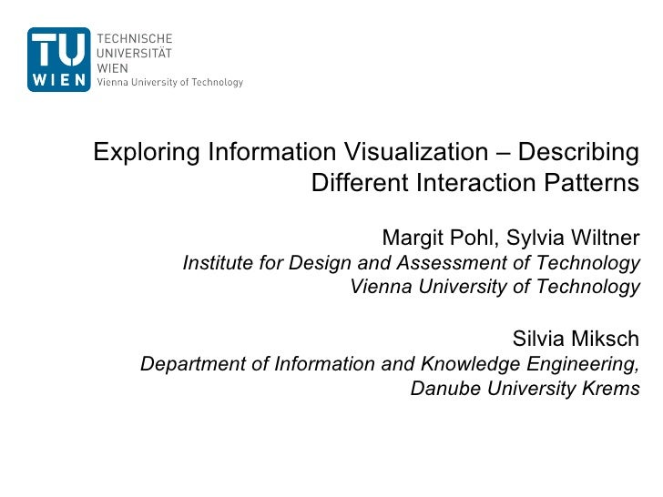 Exploring Information Visualization – Describing Different Interaction Patterns Margit Pohl, Sylvia Wiltner Institute for ...