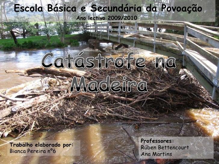 Escola Básica e Secundária da PovoaçãoAno lectivo 2009/2010<br />Catástrofe na Madeira<br />Professores:<br />Rúben Betten...