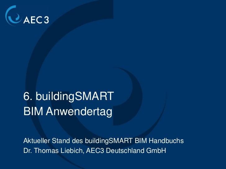 6. buildingSMARTBIM AnwendertagAktueller Stand des buildingSMART BIM HandbuchsDr. Thomas Liebich, AEC3 Deutschland GmbH