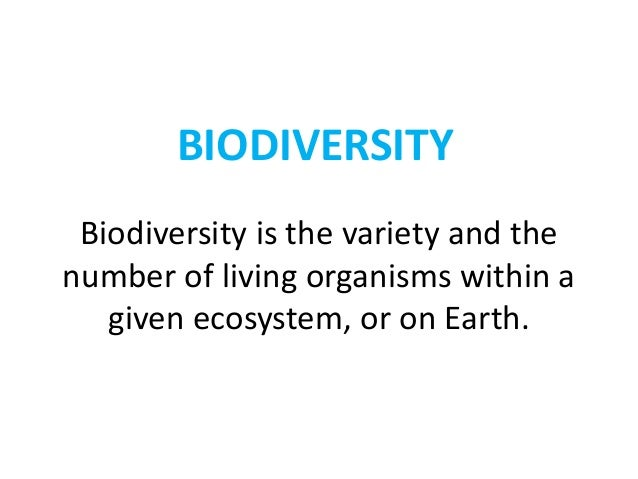 BIODIVERSITY Biodiversity is the variety and the number of living organisms within a given ecosystem, or on Earth.
