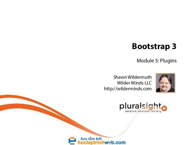 Bootstrap 3 Module 5: Plugins Shawn Wildermuth Wilder Minds LLC http://wilderminds.com