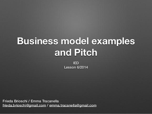 Business model examples and Pitch IED Lesson 6/2014 Frieda Brioschi / Emma Tracanella frieda.brioschi@gmail.com / emma.tra...