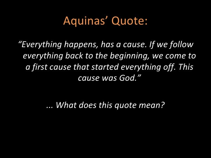 aquinas first cause Aquinas' first cause argument comes from his book summa theologica and is commonly known as the 'second way' in his arguments for the existence of god.