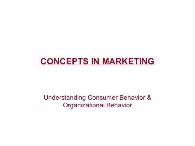 CONCEPTS IN MARKETING Understanding Consumer Behavior & Organizational Behavior