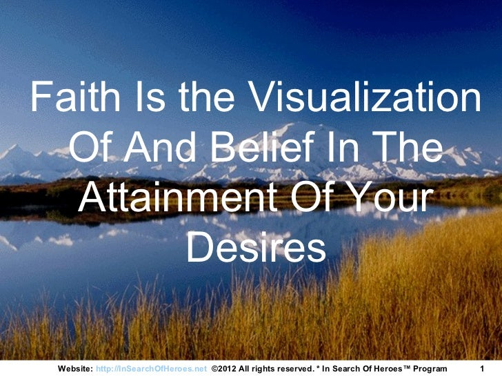 Faith Is the Visualization  Of And Belief In The  Attainment Of Your          Desires Website: http://InSearchOfHeroes.net...