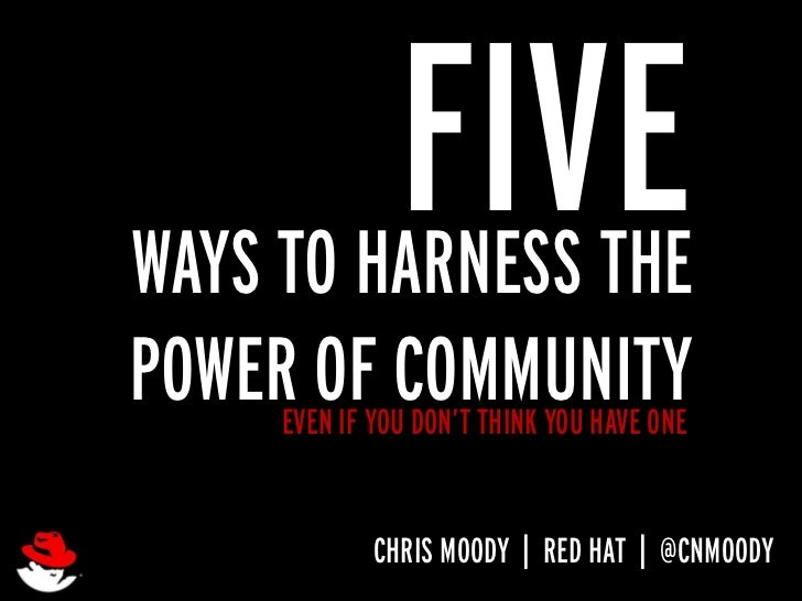 FIVEWAYS TO HARNESS THEPOWEREVEN IF YOUCOMMUNITY        OF DON'T THINK YOU HAVE ONE               CHRIS MOODY   RED HAT   ...