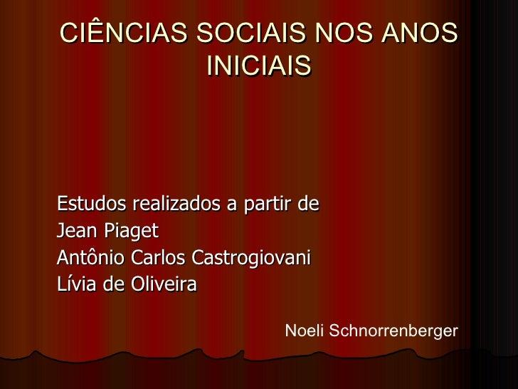 CIÊNCIAS SOCIAIS NOS ANOS          INICIAISEstudos realizados a partir deJean PiagetAntônio Carlos CastrogiovaniLívia de O...