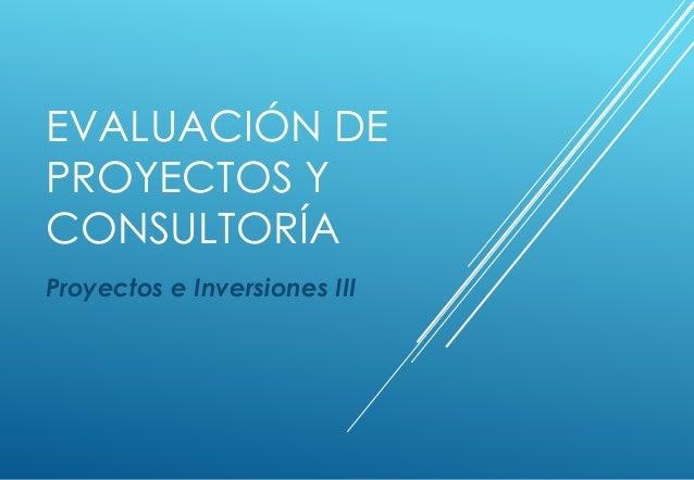 EVALUACIÓN DE PROYECTOS Y CONSULTORÍA Proyectos e Inversiones III