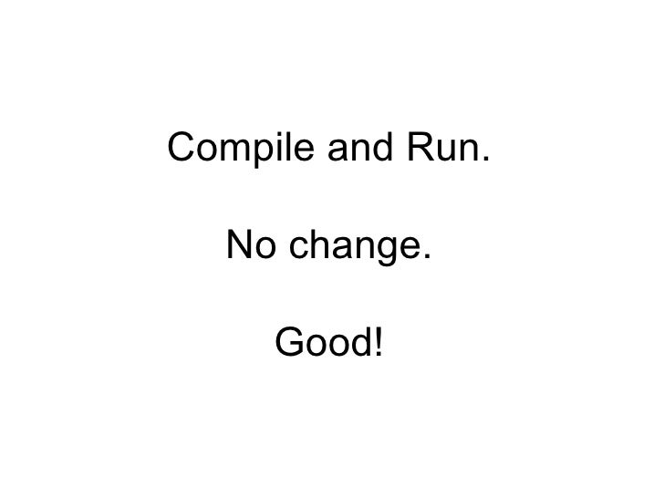 Compile and Run. No change. Good!