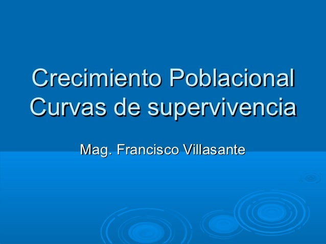 Crecimiento PoblacionalCurvas de supervivencia    Mag. Francisco Villasante