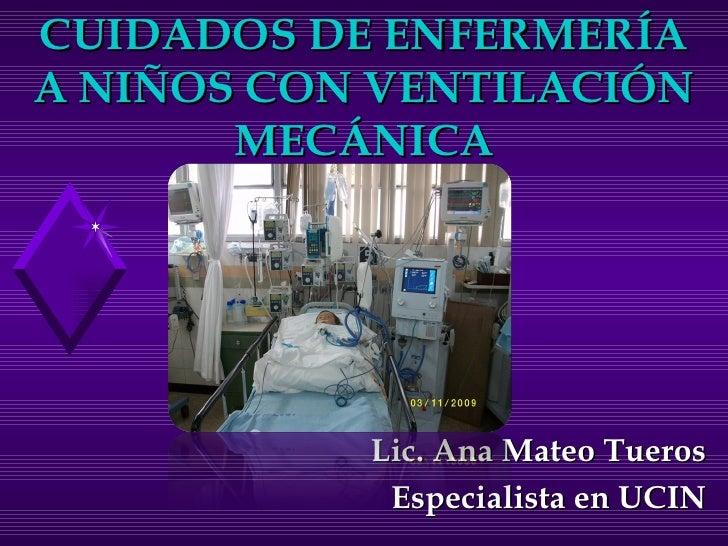 CUIDADOS DE ENFERMERÍA A NIÑOS CON VENTILACIÓN MECÁNICA Lic. Ana Mateo Tueros Especialista en UCIN