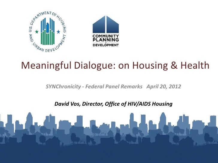 Meaningful Dialogue: on Housing & Health     SYNChronicity - Federal Panel Remarks April 20, 2012        David Vos, Direct...