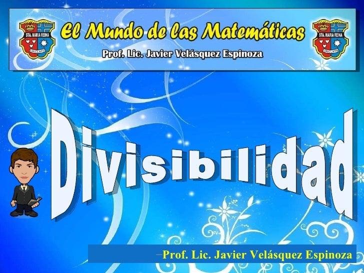 Divisibilidad <ul><li>Prof. Lic. Javier Velásquez Espinoza </li></ul>