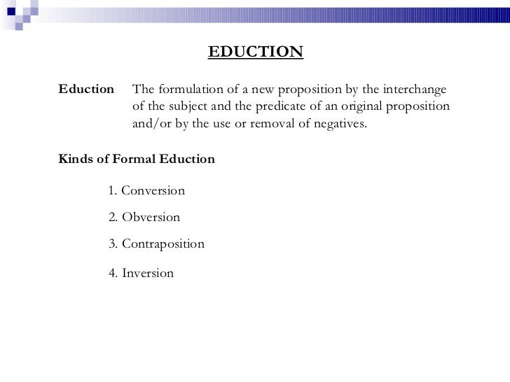 EDUCTION Eduction The formulation of a new proposition by the interchange of the subject and the predicate of an original ...