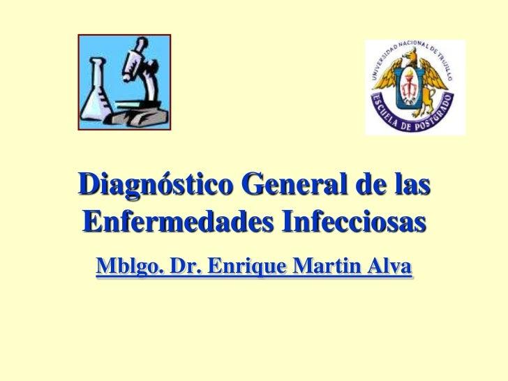 Diagnóstico General de las Enfermedades Infecciosas<br />Mblgo. Dr. Enrique Martin Alva<br />