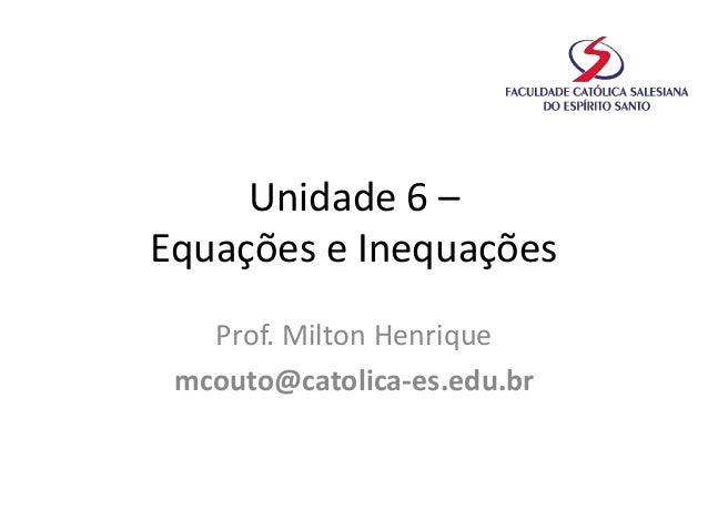 Unidade 6 – Equações e Inequações Prof. Milton Henrique mcouto@catolica-es.edu.br