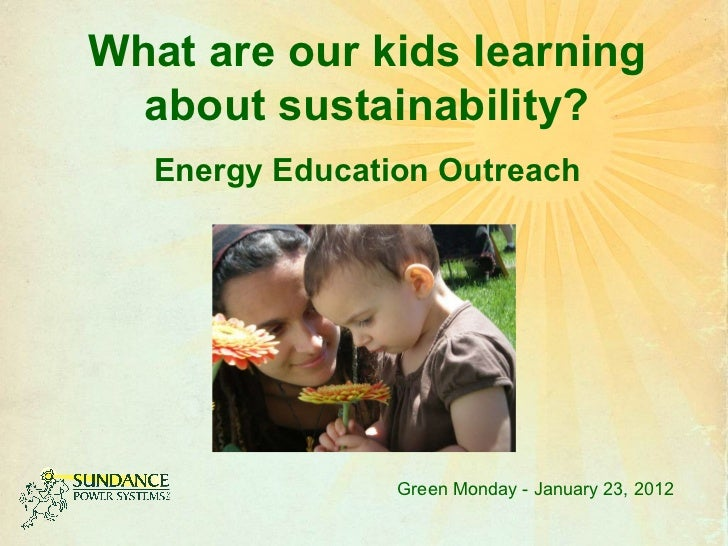 What are our kids learning about sustainability? Energy Education Outreach Green Monday - January 23, 2012