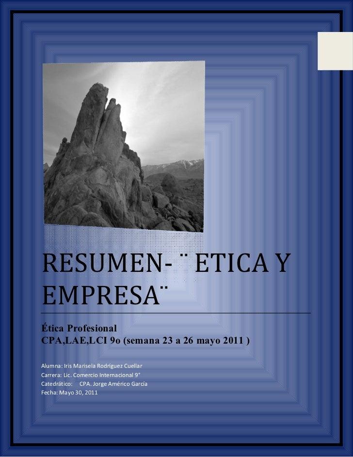 RESUMEN- ¨ ETICA YEMPRESA¨Ética ProfesionalCPA,LAE,LCI 9o (semana 23 a 26 mayo 2011 )Alumna: Iris Marisela Rodríguez Cuell...