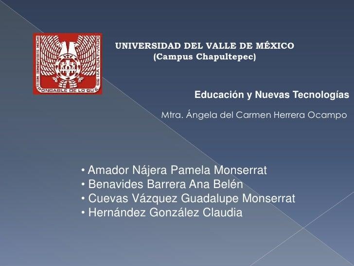 UNIVERSIDAD DEL VALLE DE MÉXICO<br />(Campus Chapultepec)<br />Educación y Nuevas Tecnologías<br />Mtra. Ángela del Carmen...