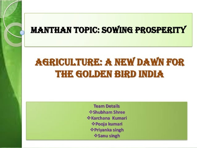 Manthan Topic: sowing prosperity Agriculture: a new dawn for the golden bird india Team Details Shubham Shree Karchana K...