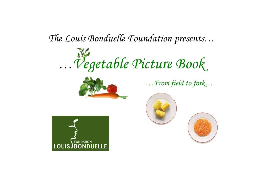 The Louis Bonduelle Foundation presents…  …Vegetable Picture Book                       …From field to fork…