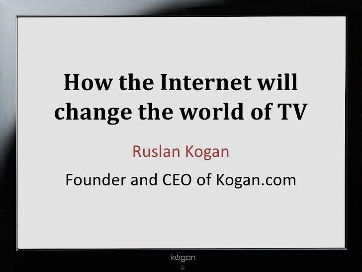 How the Internet willchange the world of TV        Ruslan KoganFounder and CEO of Kogan.com