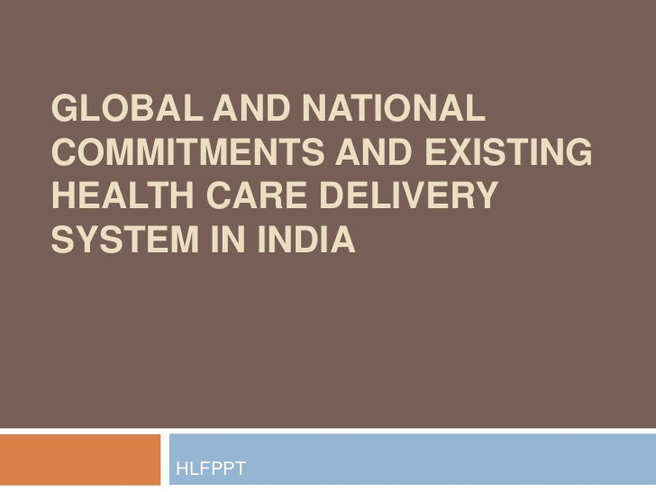 GLOBAL AND NATIONALCOMMITMENTS AND EXISTINGHEALTH CARE DELIVERYSYSTEM IN INDIA     HLFPPT