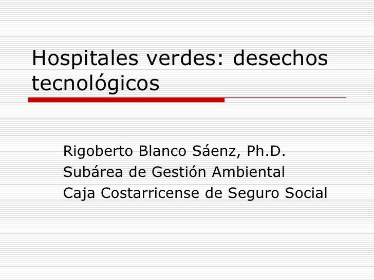 Hospitales verdes: desechostecnológicos  Rigoberto Blanco Sáenz, Ph.D.  Subárea de Gestión Ambiental  Caja Costarricense d...