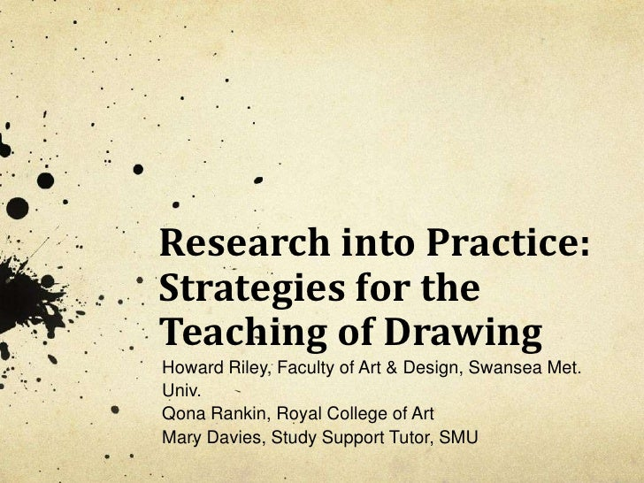 Research into Practice: Strategies for the Teaching of Drawing <br />Howard Riley, Faculty of Art & Design, Swansea Met. U...