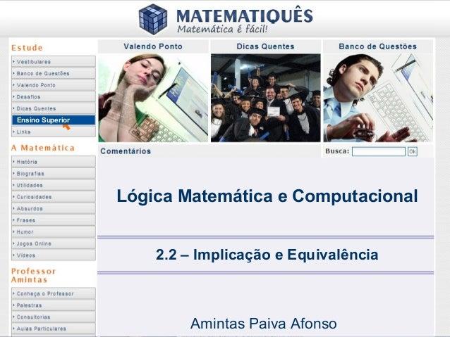 Ensino Superior 2.2 – Implicação e Equivalência Amintas Paiva Afonso Lógica Matemática e Computacional