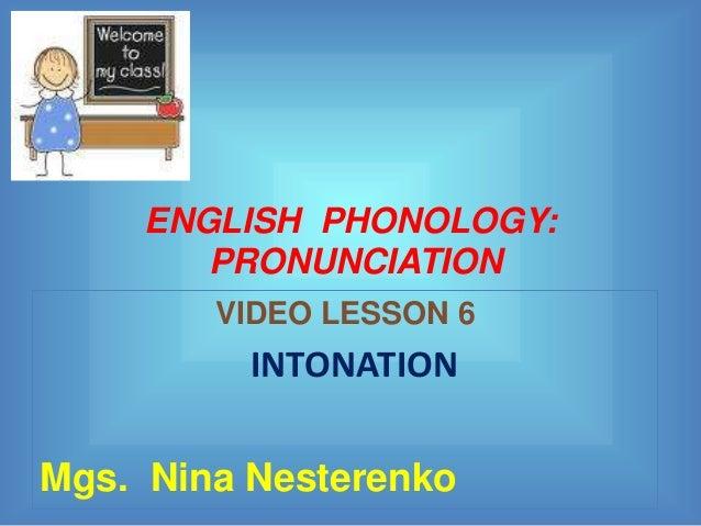 ENGLISH PHONOLOGY:        PRONUNCIATION        VIDEO LESSON 6          INTONATIONMgs. Nina Nesterenko