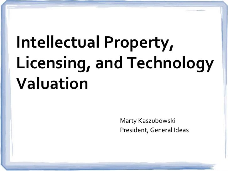 Intellectual Property,Licensing, and TechnologyValuation             Marty Kaszubowski             President, General Ideas