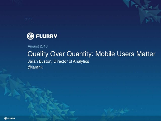 August 2013 Quality Over Quantity: Mobile Users Matter Jarah Euston, Director of Analytics @jarahk