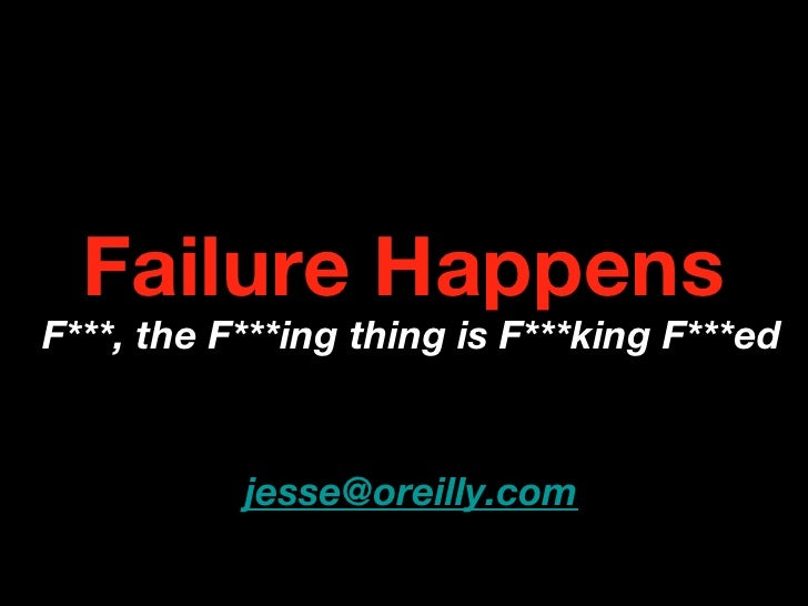 Failure Happens F***, the F***ing thing is F***king F***ed              jesse@oreilly.com