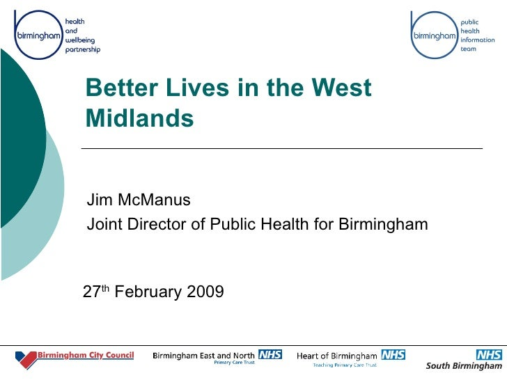 Better Lives in the West Midlands Jim McManus Joint Director of Public Health for Birmingham 27 th  February 2009
