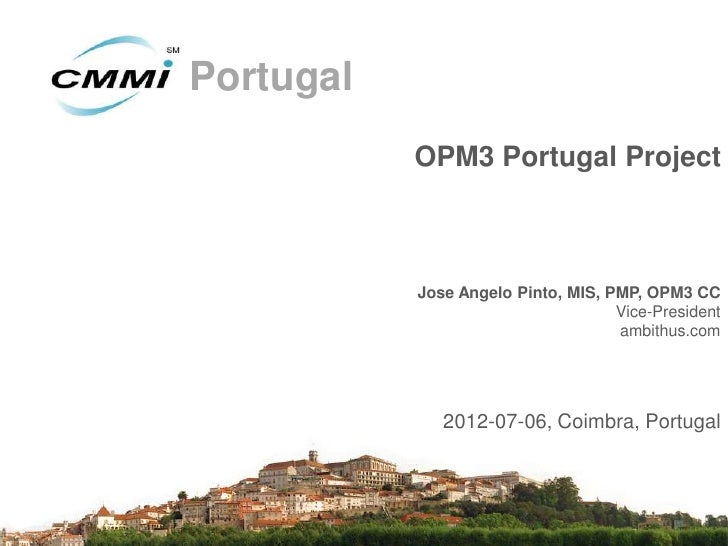 Portugal           OPM3 Portugal Project           Jose Angelo Pinto, MIS, PMP, OPM3 CC                                   ...