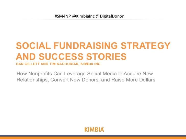#SM4NP@KimbiaInc@DigitalDonorSOCIAL FUNDRAISING STRATEGYAND SUCCESS STORIESDAN GILLETT AND TIM KACHURIAK, KIMBIA INC.How N...