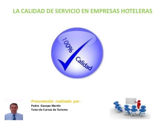 LA CALIDAD DE SERVICIO EN EMPRESAS HOTELERAS     Presentación realizada por:     Pedro Gazopo Martín     Tutor de Cursos d...